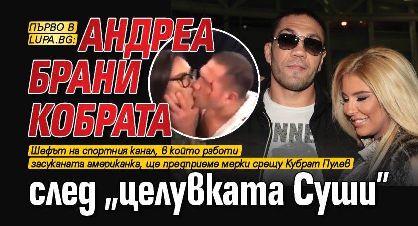 """Първо в Lupa.bg: Андреа брани Кобрата след """"целувката Суши"""""""
