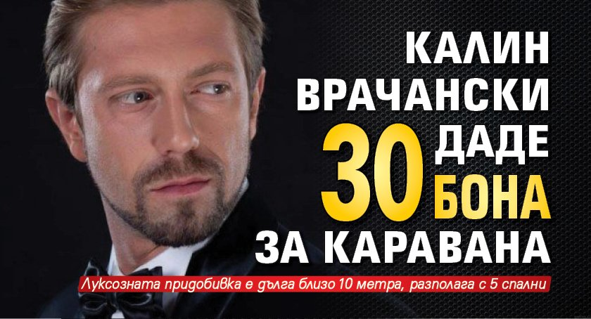 Калин Врачански даде 30 бона за каравана