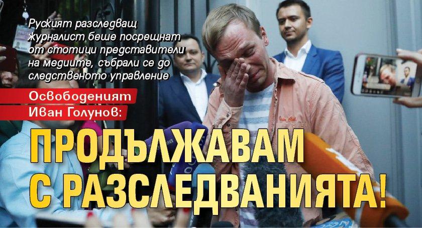 Освободеният Иван Голунов: Продължавам с разследванията!