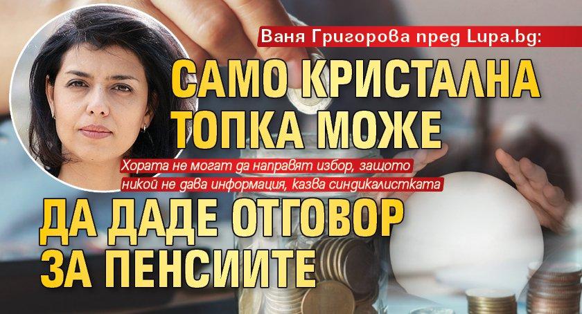 Ваня Григорова пред Lupa.bg: Само кристална топка може да даде отговор за пенсиите