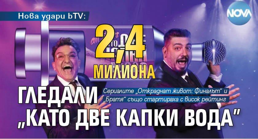 "Нова удари bTV: 2,4 милиона гледали ""Като две капки вода"""
