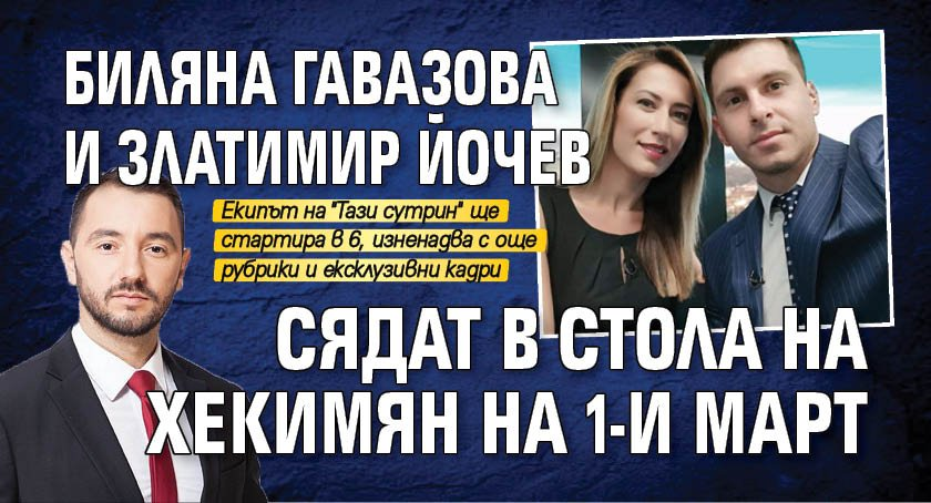 Биляна Гавазова и Златимир Йочев сядат в стола на Хекимян на 1-и март