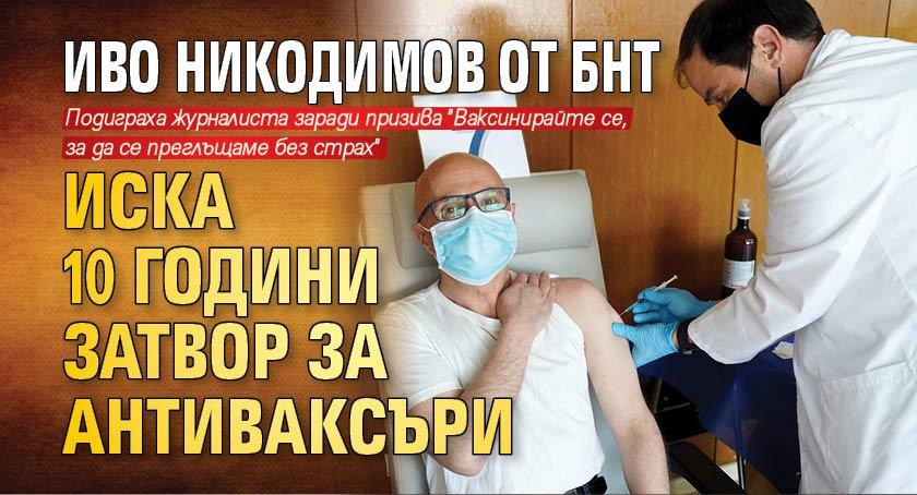 Иво Никодимов от БНТ иска 10 години затвор за антиваксъри