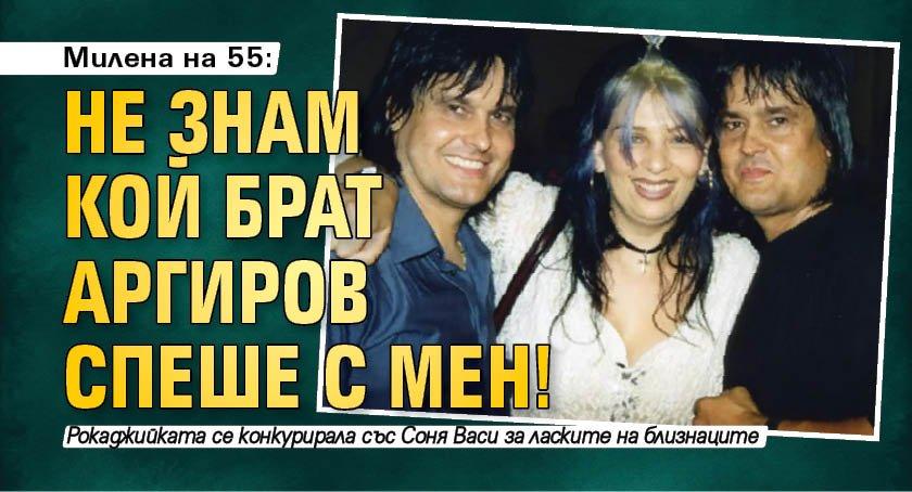 Милена на 55: Не знам кой брат Аргиров спеше с мен!