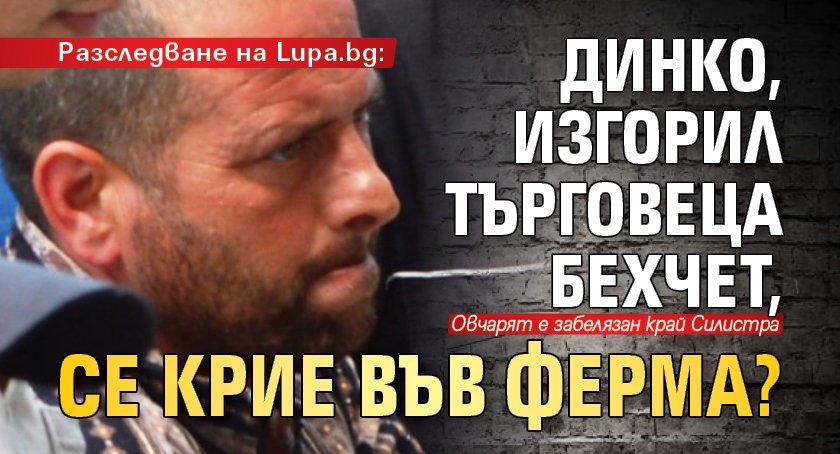 Разследване на Lupa.bg: Динко, изгорил търговеца Бехчет, се крие във ферма?