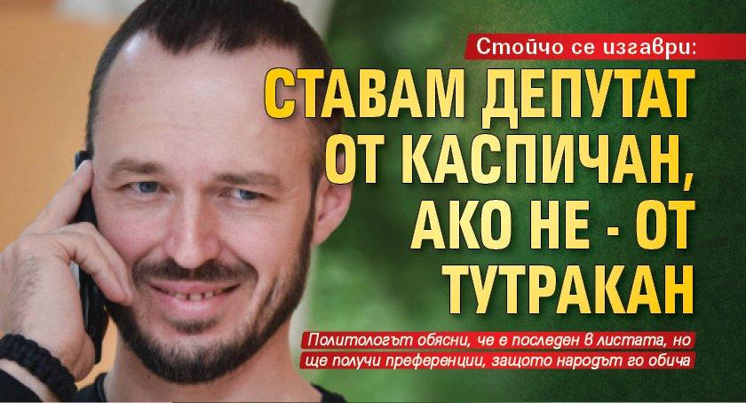 Стойчо се изгаври: Ставам депутат от Каспичан, ако не - от Тутракан