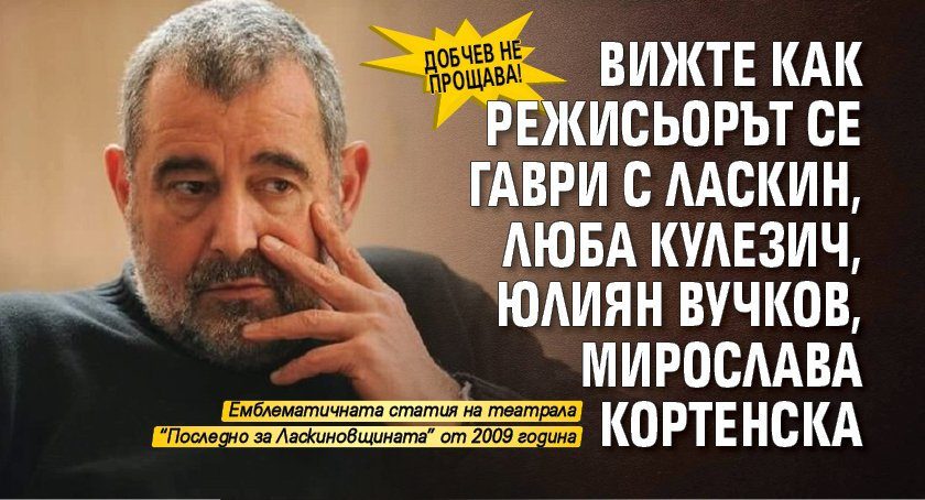 ДОБЧЕВ НЕ ПРОЩАВА! Вижте как режисьорът се гаври с Ласкин, Люба Кулезич, Юлиян Вучков, Мирослава Кортенска