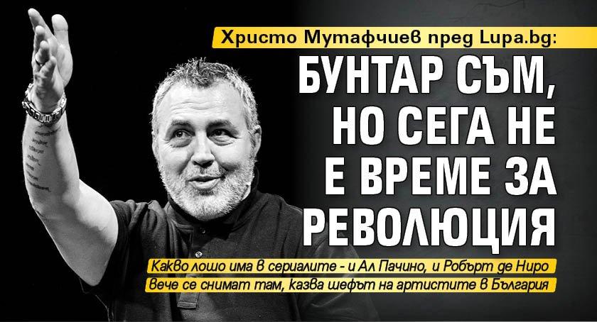 Христо Мутафчиев пред Lupa.bg: Бунтар съм, но сега не е време за революция