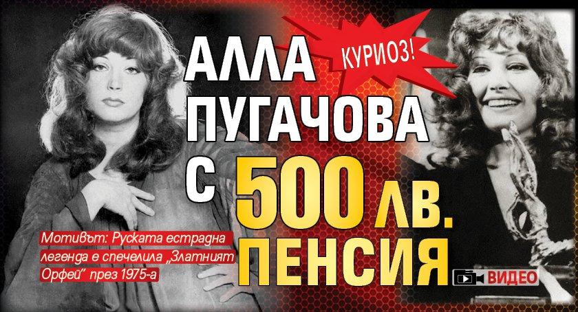 КУРИОЗ! Алла Пугачова с 500 лв. пенсия (ВИДЕО)