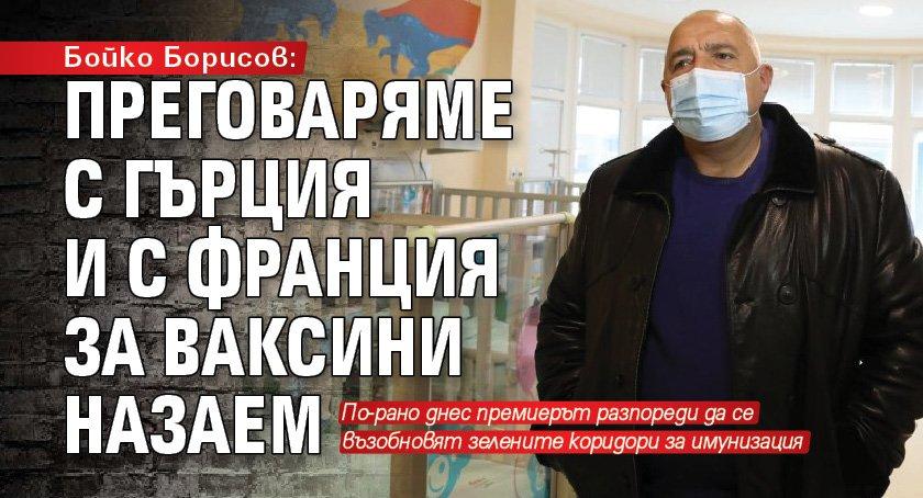 Бойко Борисов: Преговаряме с Гърция и с Франция за ваксини назаем