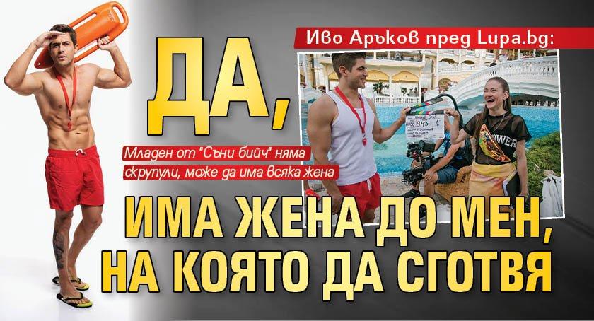 Иво Аръков пред Lupa.bg: Да, има жена до мен, на която да сготвя