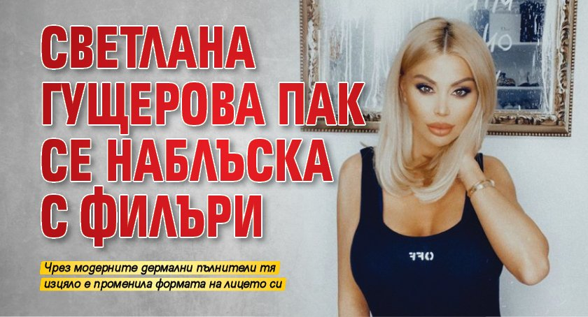 Светлана Гущерова пак се наблъска с филъри