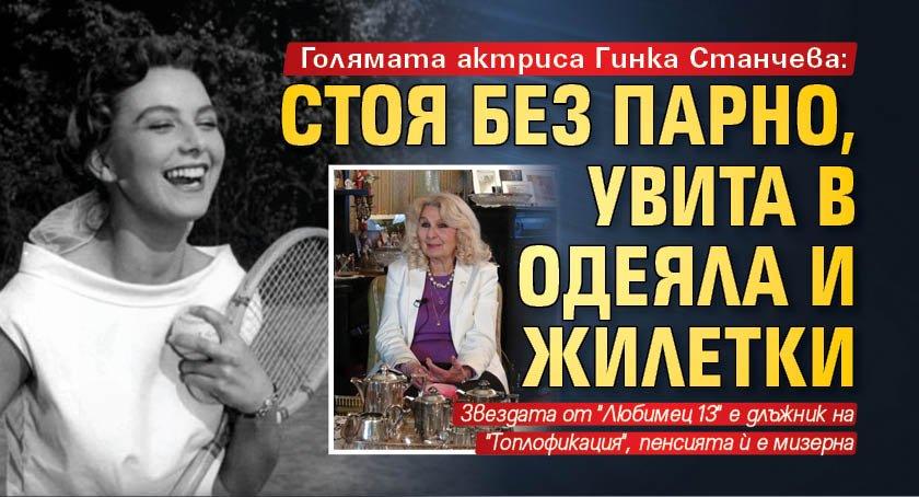Голямата актриса Гинка Станчева: Стоя без парно, увита в одеяла и жилетки