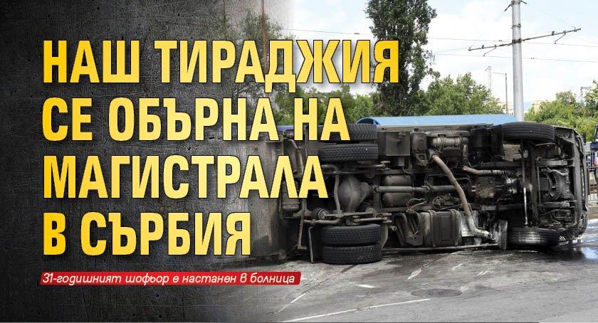 Наш тираджия се обърна на магистрала в Сърбия