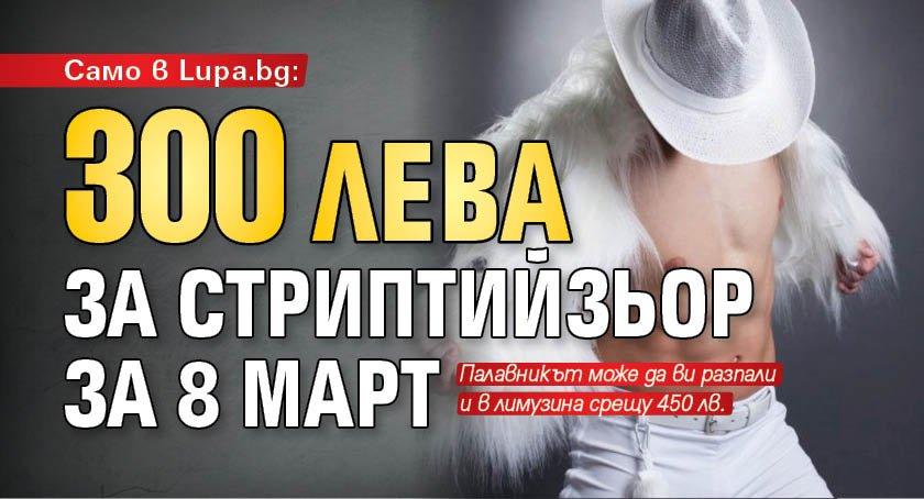 Само в Lupa.bg: 300 лева за стриптийзьор за 8 март