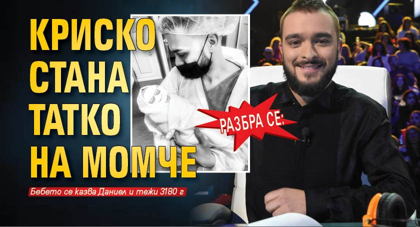 Разбра се: Криско стана татко на момче