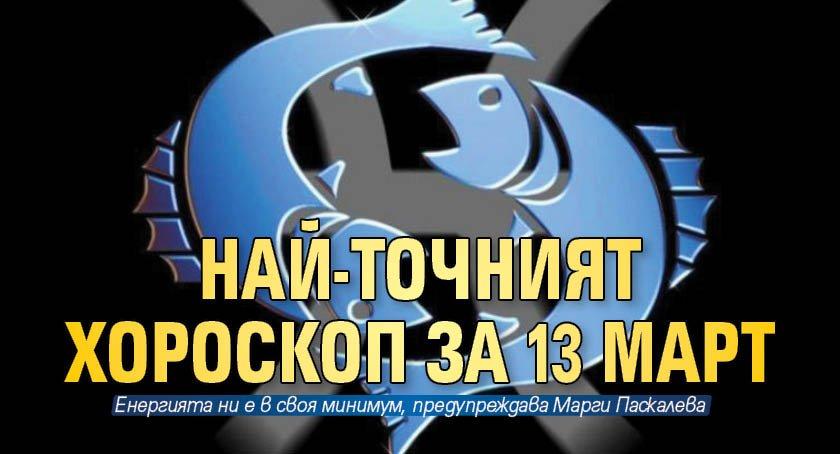 Най-точният хороскоп за 13 март