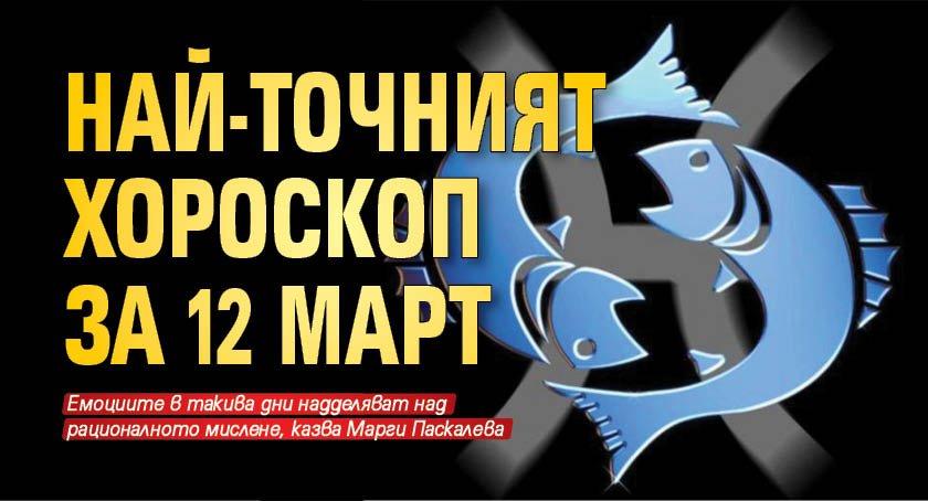 Най-точният хороскоп за 12 март