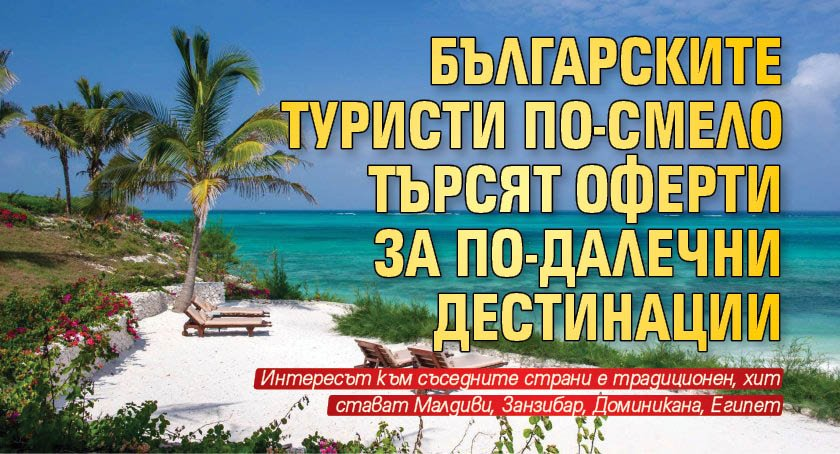Българските туристи по-смело търсят оферти за по-далечни дестинации