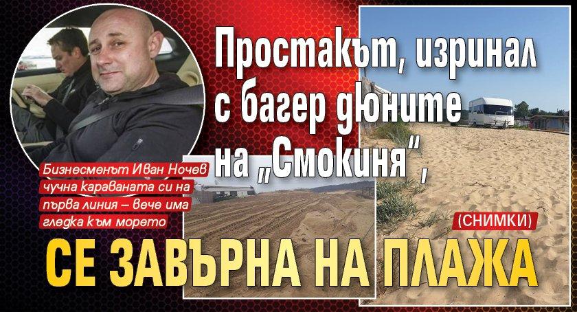 """Простакът, изринал с багер дюните на """"Смокиня"""", се завърна на плажа (СНИМКИ)"""