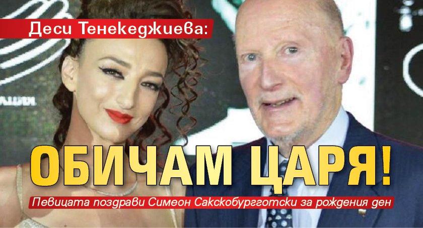 Деси Тенекеджиева: Обичам царя!