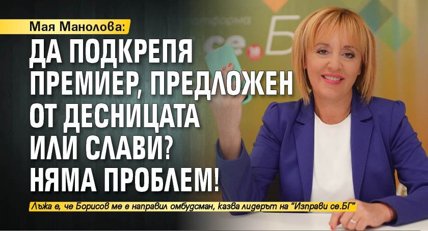 Мая Манолова: Да подкрепя премиер, предложен от десницата или Слави? Няма проблем!