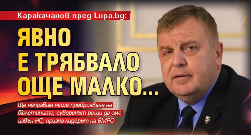 Каракачанов пред Lupa.bg: Явно е трябвало още малко...