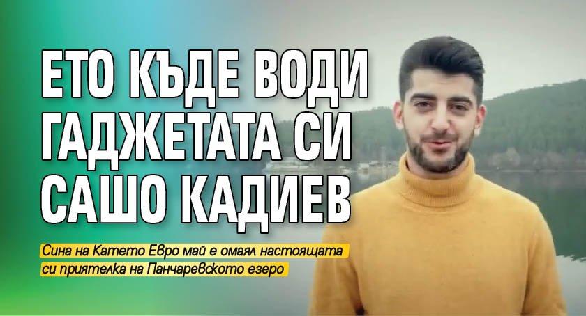Ето къде води гаджетата си Сашо Кадиев