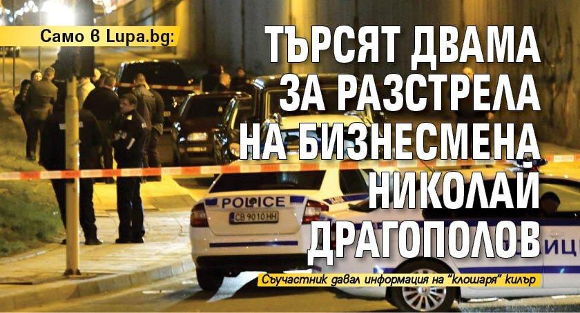 Само в Lupa.bg: Търсят двама за разстрела на бизнесмена Николай Драгополов