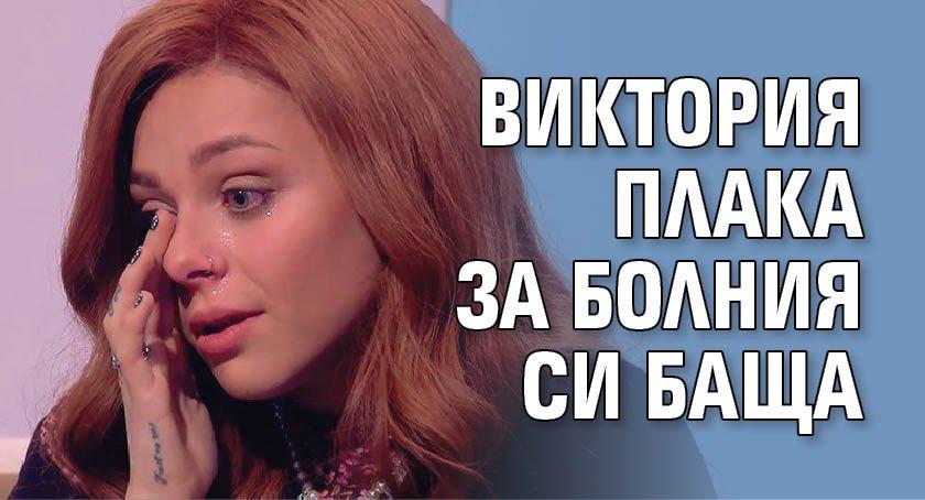 Виктория плака за болния си баща