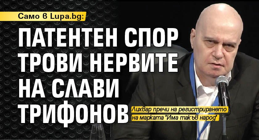 Само в Lupa.bg: Патентен спор трови нервите на Слави Трифонов