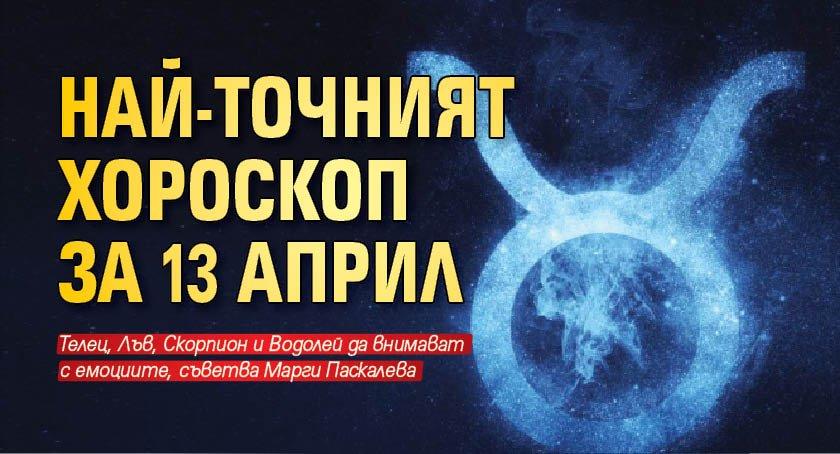 Най-точният хороскоп за 13 април