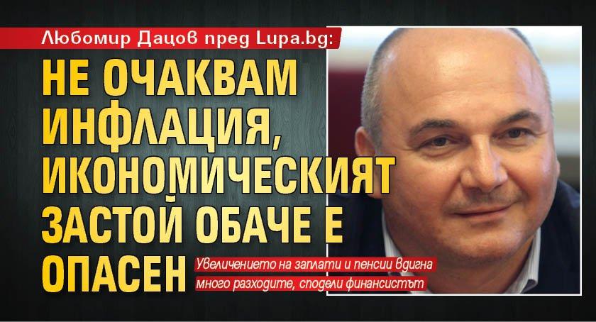 Любомир Дацов пред Lupa.bg: Не очаквам инфлация, икономическият застой обаче е опасен
