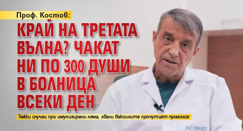 Проф. Костов: Край на третата вълна? Чакат ни по 300 души в болница всеки ден