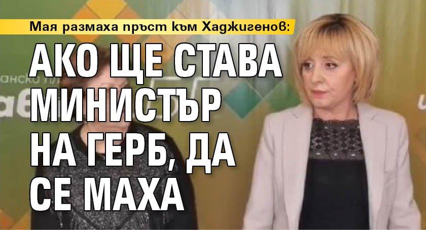 Мая размаха пръст към Хаджигенов: Ако ще става министър на ГЕРБ, да се маха