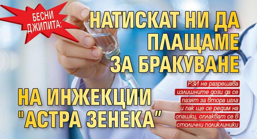 """Бесни джипита: Натискат ни да плащаме за бракуване на инжекции """"Астра Зенека"""""""