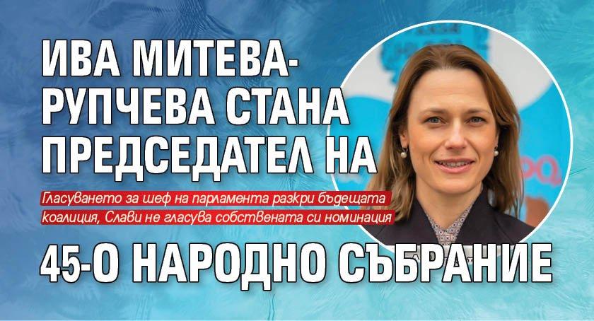 Ива Митева-Рупчева стана председател на 45-о Народно събрание