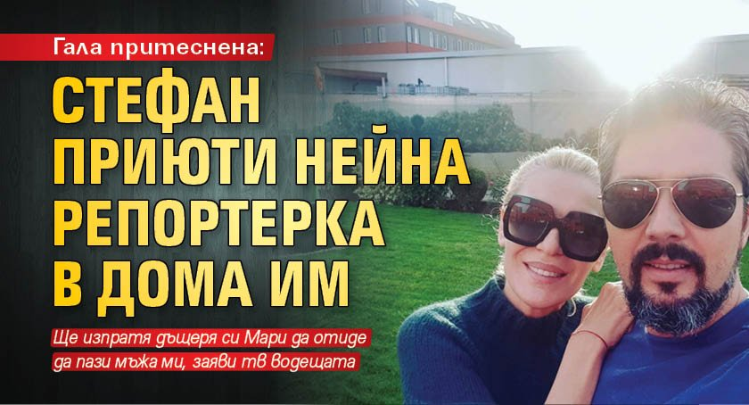 Гала притеснена: Стефан приюти нейна репортерка в дома им
