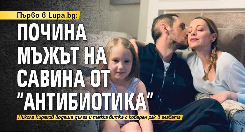 """Първо в Lupa.bg: Почина мъжът на Савина от """"Антибиотика"""""""