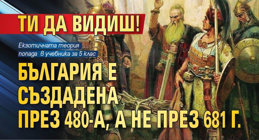 ТИ ДА ВИДИШ! България е създадена през 480-а, а не през 681 г.