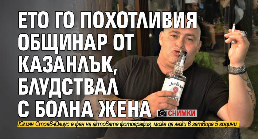 Ето го похотливия общинар от Казанлък, блудствал с болна жена (СНИМКИ)