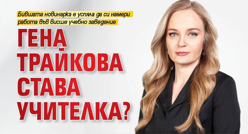 Гена Трайкова става учителка?