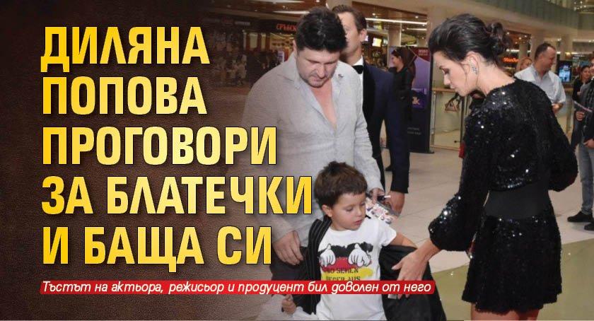 Диляна Попова проговори за Блатечки и баща си