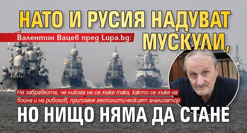 Валентин Вацев пред Lupa.bg: НАТО и Русия надуват мускули, но нищо няма да стане