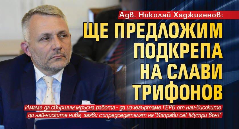 Адв. Николай Хаджигенов: Ще предложим подкрепа на Слави Трифонов
