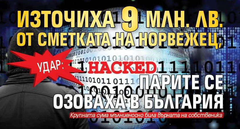 Удар: Източиха 9 млн. лв. от сметката на норвежец, парите се озоваха в България