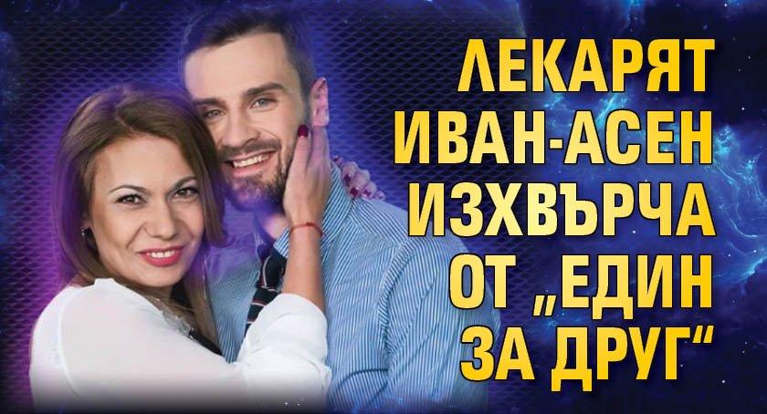 """Лекарят Иван-Асен изхвърча от """"Един за друг"""""""
