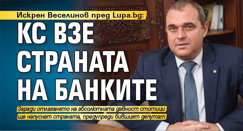 Искрен Веселинов пред Lupa.bg: КС взе страната на банките