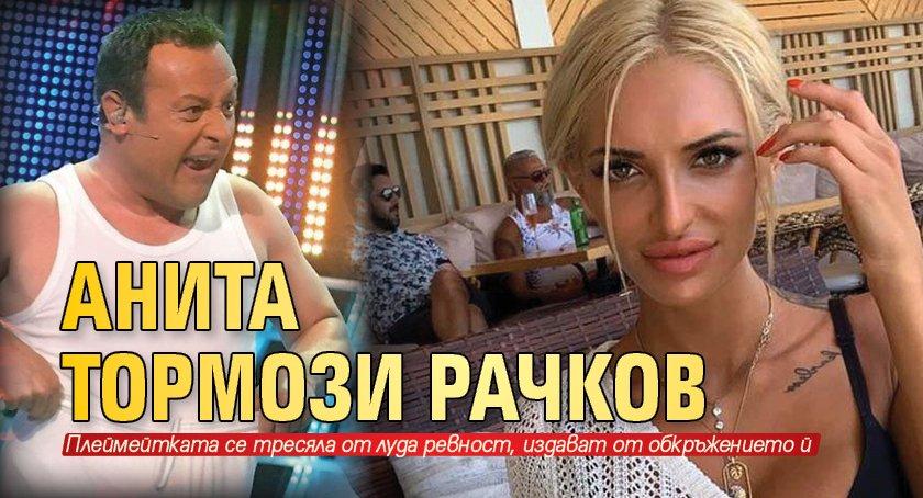 Анита тормози Рачков