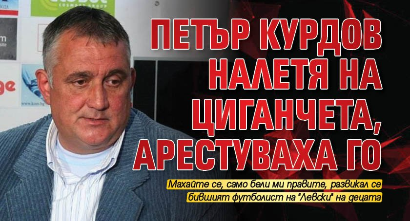 Петър Курдов налетя на циганчета, арестуваха го